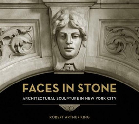 Faces in Stone (Architectural Sculpture in New York City) by Robert Arthur King, Allison Silver, 9780393732344
