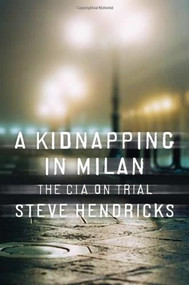 A Kidnapping in Milan (The CIA on Trial) by Steve Hendricks, 9780393065817