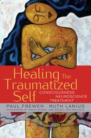 Healing the Traumatized Self (Consciousness, Neuroscience, Treatment) by Paul Frewen, Ruth Lanius, Bessel van der Kolk, David Spiegel, 9780393705515
