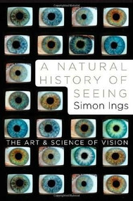 A Natural History of Seeing (The Art and Science of Vision) by Simon Ings, 9780393067194