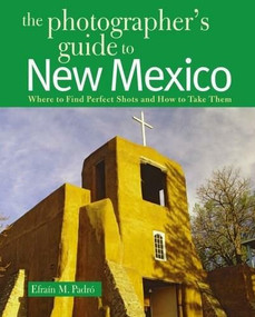 The Photographer's Guide to New Mexico (Where to Find Perfect Shots and How to Take Them) by Efrain Padro, 9780881508116