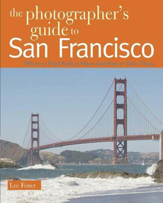 The Photographer's Guide to San Francisco (Where to Find Perfect Shots and How to Take Them) by Lee Foster, 9780881508147