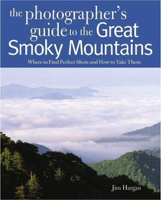 Photographing the Great Smoky Mountains (Where to Find Perfect Shots and How to Take Them) by Jim Hargan, 9780881508550