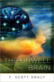 The Unwell Brain (Understanding the Psychobiology of Mental Health) by F. Scott Kraly, 9780393705966