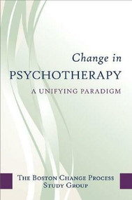 Change in Psychotherapy (A Unifying Paradigm) by The Boston Process Change Study Group, 9780393705997