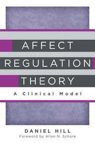 Affect Regulation Theory (A Clinical Model) by Daniel Hill, Allan N. Schore, 9780393707267