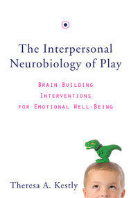 The Interpersonal Neurobiology of Play (Brain-Building Interventions for Emotional Well-Being) by Theresa A. Kestly, 9780393707496