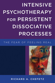 Intensive Psychotherapy for Persistent Dissociative Processes (The Fear of Feeling Real) by Richard A. Chefetz, 9780393707526