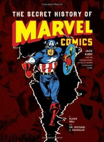 The Secret History of Marvel Comics (Jack Kirby and the Moonlighting Artists at Martin Goodman's Empire) by Blake Bell, Dr. Michael J. Vassallo, 9781606995525