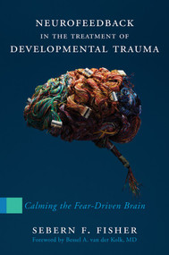 Neurofeedback in the Treatment of Developmental Trauma (Calming the Fear-Driven Brain) by Sebern F. Fisher, 9780393707861