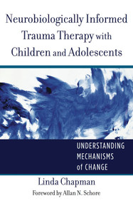 Neurobiologically Informed Trauma Therapy with Children and Adolescents (Understanding Mechanisms of Change) by Linda Chapman, 9780393707885