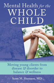 Mental Health for the Whole Child (Moving Young Clients from Disease & Disorder to Balance & Wellness) by Scott M. Shannon, 9780393707977