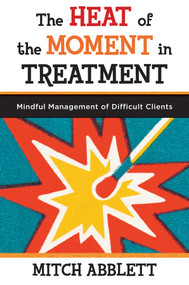 The Heat of the Moment in Treatment (Mindful Management of Difficult Clients) by Mitch Abblett, 9780393708318
