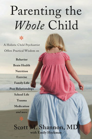 Parenting the Whole Child (A Holistic Child Psychiatrist Offers Practical Wisdom on Behavior, Brain Health, Nutrition, Exercise, Family Life, Peer Relationships, School Life, Trauma, Medication, and More .  . .) by Scott M. Shannon, Emily Heckman, 9780393708332