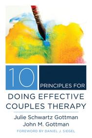 10 Principles for Doing Effective Couples Therapy by Julie Schwartz Gottman, John M. Gottman, Daniel J. Siegel, 9780393708356
