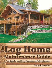 The Log Home Maintenance Guide (A Field Guide for Identifying, Preventing, and Solving Problems) by Gary Schroeder, 9781581571936