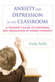 Anxiety and Depression in the Classroom (A Teacher's Guide to Fostering Self-Regulation in Young Students) by Nadja Reilly, 9780393708721