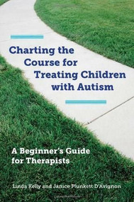 Charting the Course for Treating Children with Autism (A Beginner's Guide for Therapists) by Linda Kelly, Janice Plunkett D'Avignon, 9780393708714