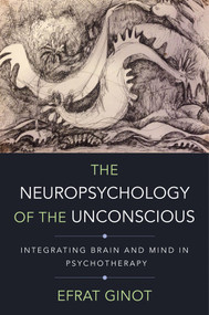 The Neuropsychology of the Unconscious (Integrating Brain and Mind in Psychotherapy) by Efrat Ginot, Allan N. Schore, 9780393709018