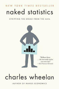 Naked Statistics (Stripping the Dread from the Data) by Charles Wheelan, 9780393347777