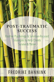 Post Traumatic Success (Positive Psychology & Solution-Focused Strategies to Help Clients Survive & Thrive) by Fredrike Bannink, 9780393709223