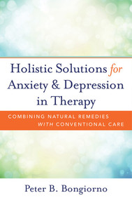 Holistic Solutions for Anxiety & Depression in Therapy (Combining Natural Remedies with Conventional Care) by Peter Bongiorno, 9780393709346