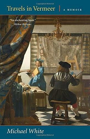 Travels in Vermeer (A Memoir) by Michael White, 9780892554379