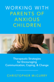 Working with Parents of Anxious Children (Therapeutic Strategies for Encouraging Communication, Coping & Change) by Christopher McCurry, 9780393734010