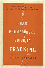 A Field Philosopher's Guide to Fracking (How One Texas Town Stood Up to Big Oil and Gas) by Adam Briggle, 9781631490071