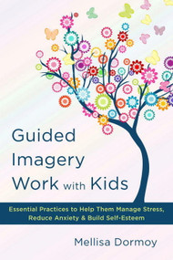 Guided Imagery Work with Kids (Essential Practices to Help Them Manage Stress, Reduce Anxiety & Build Self-Esteem) by Mellisa Dormoy, 9780393710700
