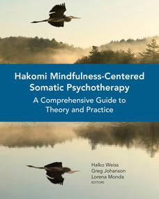 Hakomi Mindfulness-Centered Somatic Psychotherapy (A Comprehensive Guide to Theory and Practice) by Halko Weiss, Greg Johanson, Lorena Monda, 9780393710724
