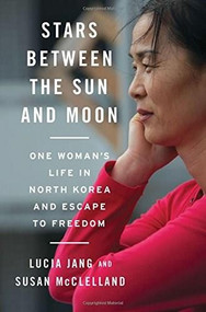 Stars Between the Sun and Moon (One Woman's Life in North Korea and Escape to Freedom) by Lucia Jang, Susan McClelland, 9780393249224