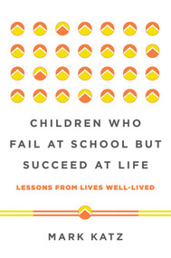 Children Who Fail at School But Succeed at Life (Lessons from Lives Well-Lived) by Mark Katz, 9780393711417