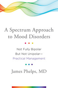 A Spectrum Approach to Mood Disorders (Not Fully Bipolar but Not Unipolar—Practical Management) by James Phelps, 9780393711462