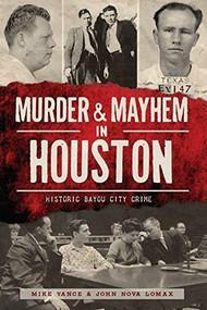 Murder and Mayhem in Houston: (Historic Bayou City Crime) by Mike Vance, John Nova Lomax, 9781626195219