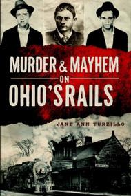 Murder & Mayhem on Ohio's Rails by Jane Ann Turzillo, 9781626192607