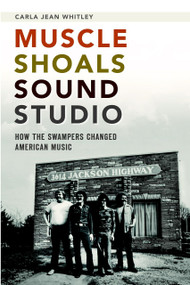 Muscle Shoals Sound Studio: (How the Swampers Changed American Music) by Carla Jean Whitley, 9781626192393