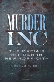 Murder, Inc.: (The Mafia's Hit Men in New York City) by Graham K. Bell, 9781609491352
