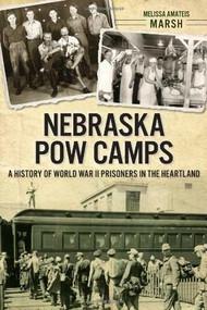 Nebraska POW Camps: (A History of World War II Prisoners in the Heartland) by Melissa Amateis Marsh, 9781626194199