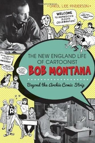 The New England Life of Cartoonist Bob Montana: (Beyond the Archie Comic Strip) by Carol Lee Anderson, Bruce, Dr. Heald, 9781609497866