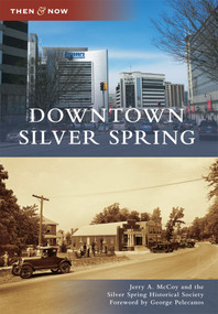 Downtown Silver Spring by Jerry A. McCoy, Silver Spring Historical Society, Foreword by George Pelecanos, 9780738586311