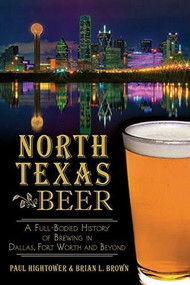 North Texas Beer: (A Full-Bodied History of Brewing in Dallas, Fort Worth and Beyond) by Paul Hightower, Brian L. Brown, 9781626194328