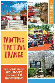 Painting the Town Orange: (The Stories behind Houston's Visionary Art Environments) by Pete Gershon, 9781626194397