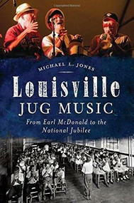 Louisville Jug Music: (From Earl McDonald to the National Jubilee) by Michael Jones, 9781626194960