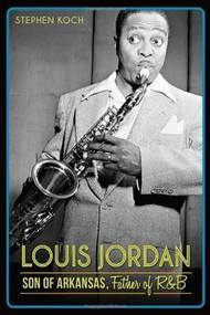Louis Jordan: (Son of Arkansas, Father of R&B) by Stephen Koch, 9781626194359