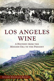 Los Angeles Wine (A History from the Mission Era to the Present) by Stuart Douglass Byles, 9781609496456