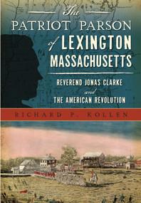 Patriot Parson of Lexington, Massachusetts, The (Reverend Jonas Clarke and the American Revolution) by Richard P. Kollen, 9781467135382
