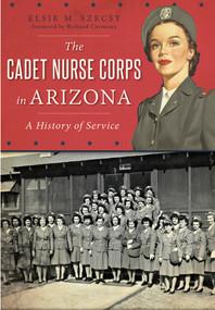 The Cadet Nurse Corps in Arizona (A History of Service) by Elsie M. Szecsy, Richard Carmona, 9781467118255