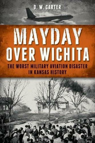 Mayday Over Wichita: (The Worst Military Aviation Disaster in Kansas History) by D. W. Carter, 9781626190528