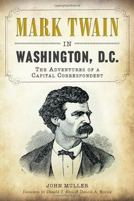 Mark Twain in Washington, D.C.: (The Adventures of a Capital Correspondent) by John Muller, Donald T., Ambassador Bliss, Donald A. Ritchie, 9781609499648